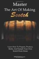 Master The Art Of Making Scotch: Learn The Art Of Making Whiskey With This In Depth Guide That Teaches You How To Prepare, Produce, Bottle, And Sample Your Own Scotch Whiskey From Home артикул 11327b.