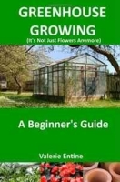 Greenhouse Growing (It's Not Just Flowers Anymore): A Beginner's Guide артикул 11335b.