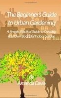 The Beginner's Guide to Urban Gardening: A Simple, Practical Guide to Creating Your Own Bountiful Indoor Garden артикул 11360b.