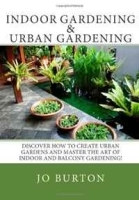 Indoor Gardening & Urban Gardening: Discover how to create Urban Gardens and master the art of Indoor and Balcony Gardening! артикул 11369b.