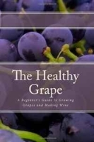 The Healthy Grape: A Beginner's Guide to Growing Grapes and Making Wine артикул 11372b.